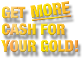 Get More Cash For Your Gold!